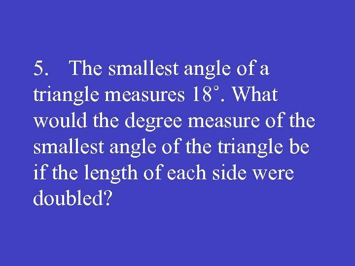 5. The smallest angle of a triangle measures 18˚. What would the degree measure