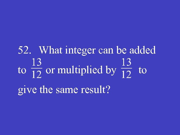 52. What integer can be added to or multiplied by to give the same