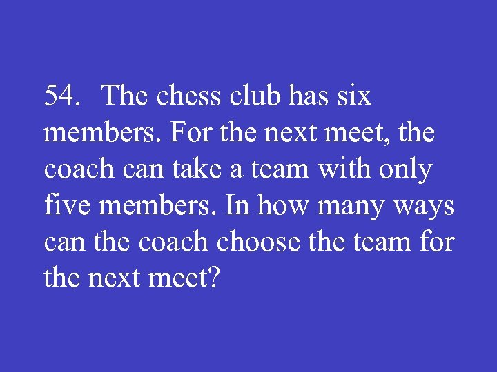 54. The chess club has six members. For the next meet, the coach can