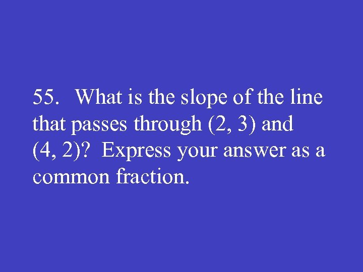 55. What is the slope of the line that passes through (2, 3) and