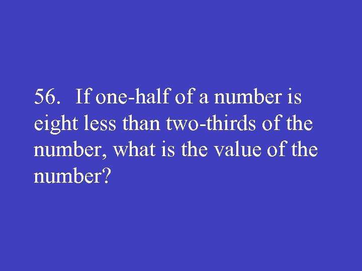 56. If one half of a number is eight less than two thirds of