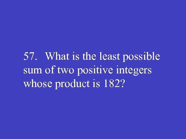 57. What is the least possible sum of two positive integers whose product is