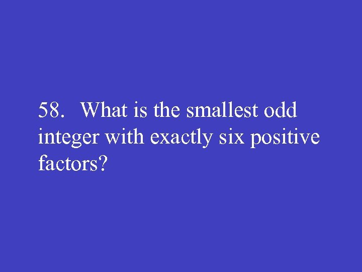 58. What is the smallest odd integer with exactly six positive factors?