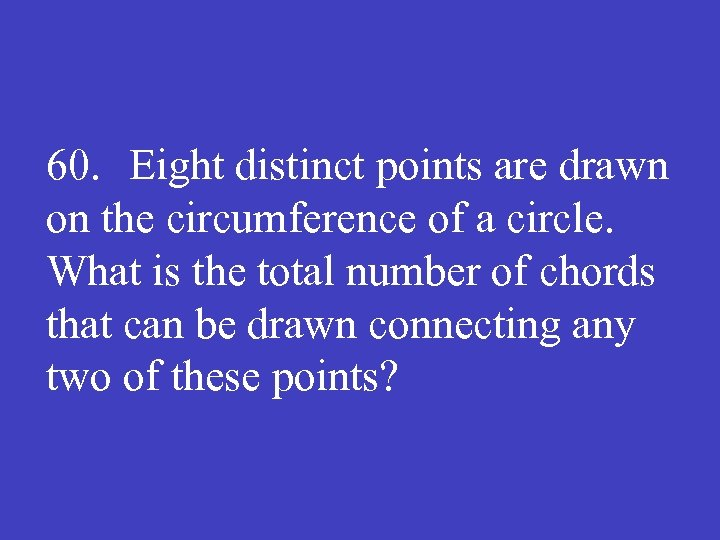 60. Eight distinct points are drawn on the circumference of a circle. What is