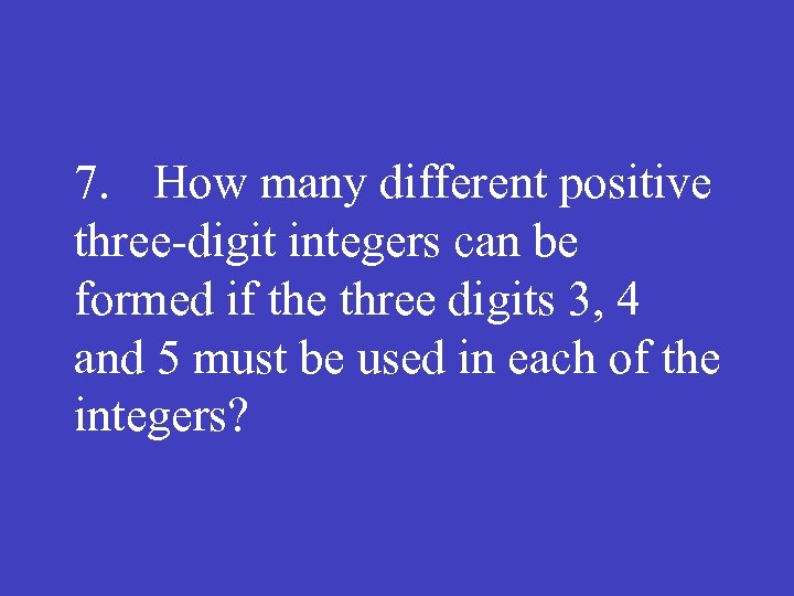 7. How many different positive three digit integers can be formed if the three
