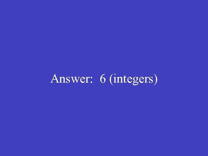 Answer: 6 (integers)