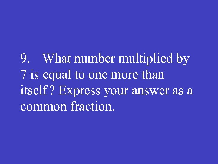 9. What number multiplied by 7 is equal to one more than itself ?