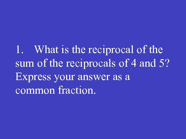 1. What is the reciprocal of the sum of the reciprocals of 4 and