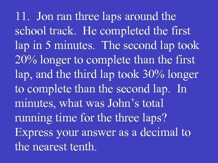 11. Jon ran three laps around the school track. He completed the first lap