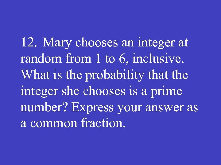 12. Mary chooses an integer at random from 1 to 6, inclusive. What is