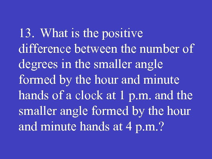 13. What is the positive difference between the number of degrees in the smaller