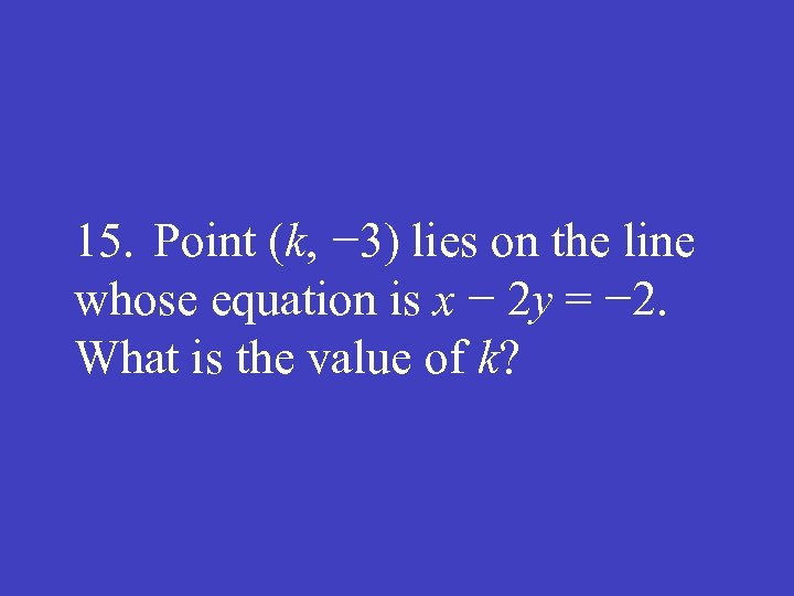 15. Point (k, − 3) lies on the line whose equation is x −