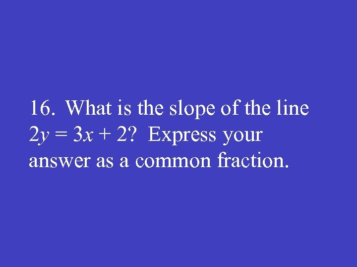 16. What is the slope of the line 2 y = 3 x +
