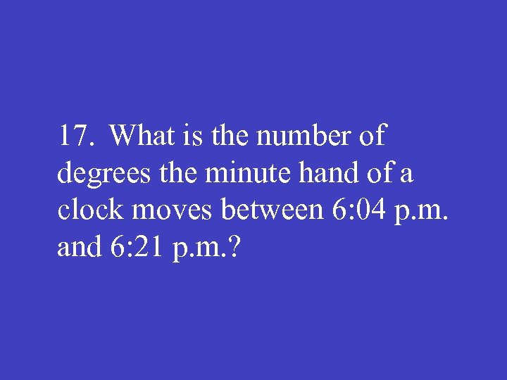 17. What is the number of degrees the minute hand of a clock moves