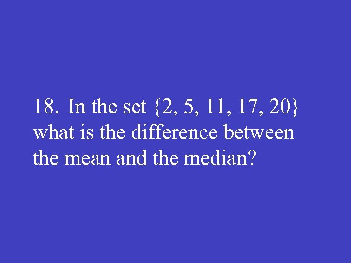 18. In the set {2, 5, 11, 17, 20} what is the difference between
