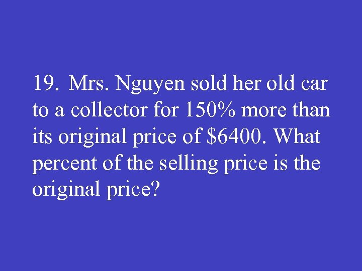 19. Mrs. Nguyen sold her old car to a collector for 150% more than