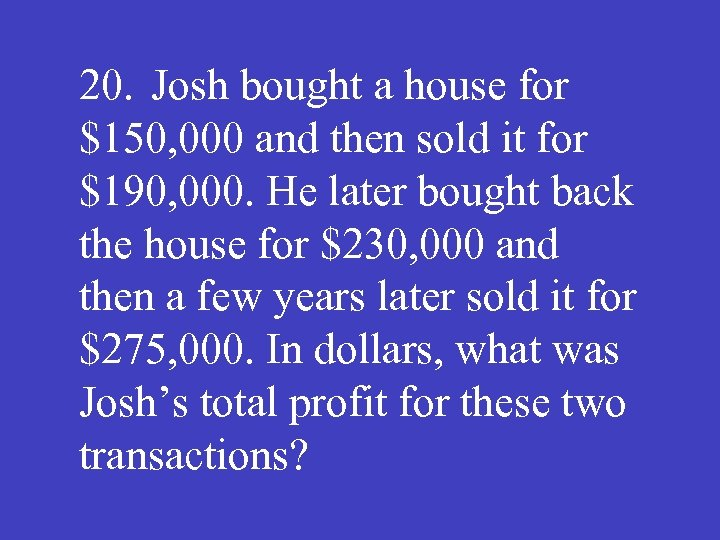 20. Josh bought a house for $150, 000 and then sold it for $190,