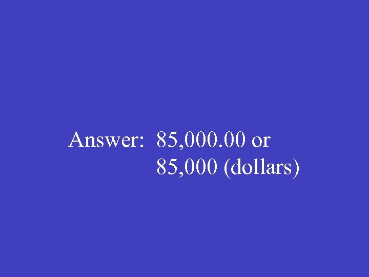 Answer: 85, 000. 00 or 85, 000 (dollars)