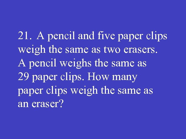 21. A pencil and five paper clips weigh the same as two erasers. A