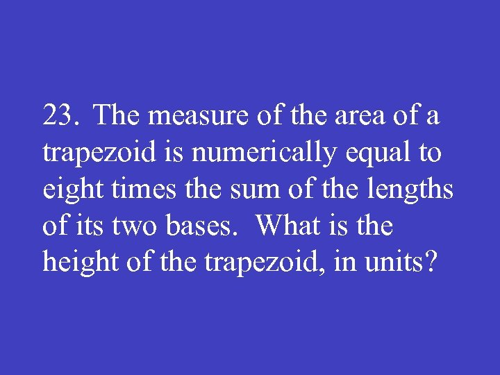 23. The measure of the area of a trapezoid is numerically equal to eight