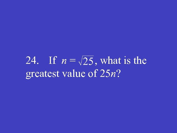 24. If n = , what is the greatest value of 25 n?