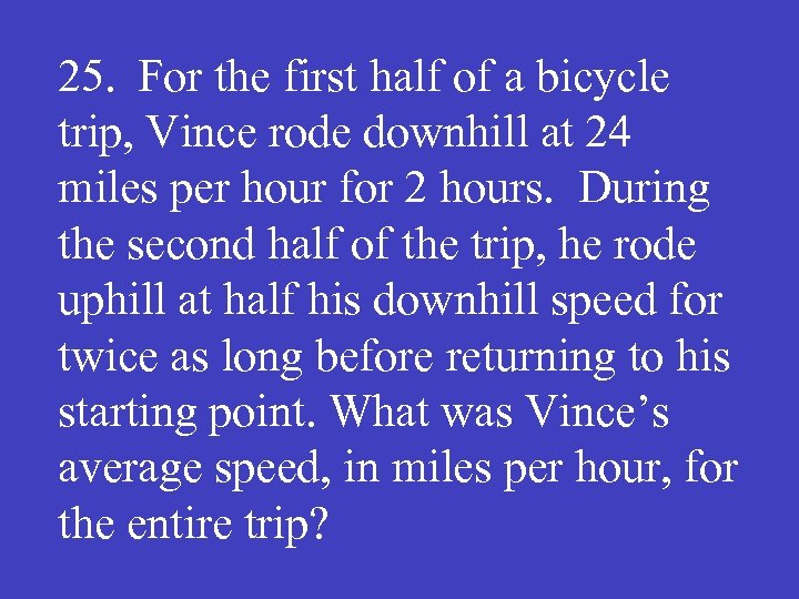 25. For the first half of a bicycle trip, Vince rode downhill at 24