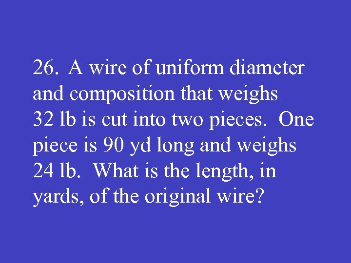 26. A wire of uniform diameter and composition that weighs 32 lb is cut