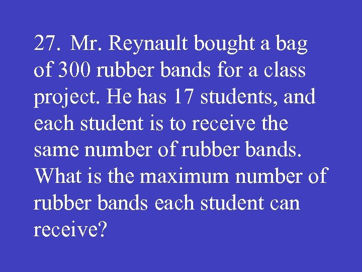 27. Mr. Reynault bought a bag of 300 rubber bands for a class project.