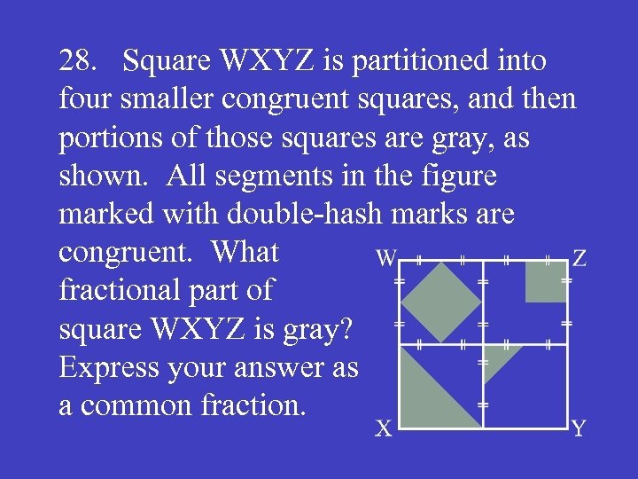 28. Square WXYZ is partitioned into four smaller congruent squares, and then portions of