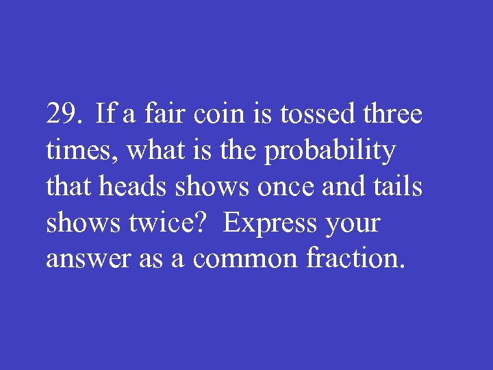 29. If a fair coin is tossed three times, what is the probability that