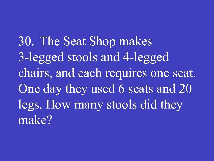 30. The Seat Shop makes 3 legged stools and 4 legged chairs, and each