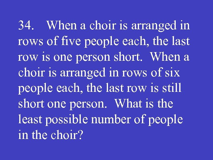 34. When a choir is arranged in rows of five people each, the last