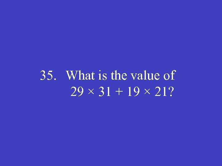 35. What is the value of 29 × 31 + 19 × 21?