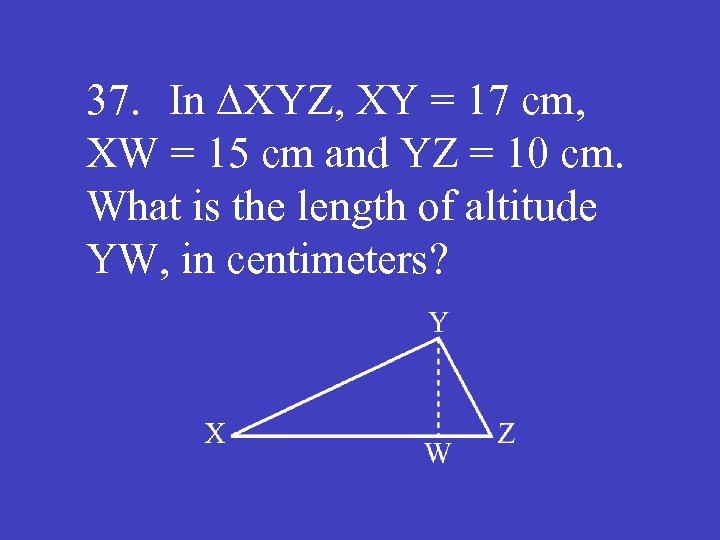 37. In ∆XYZ, XY = 17 cm, XW = 15 cm and YZ =