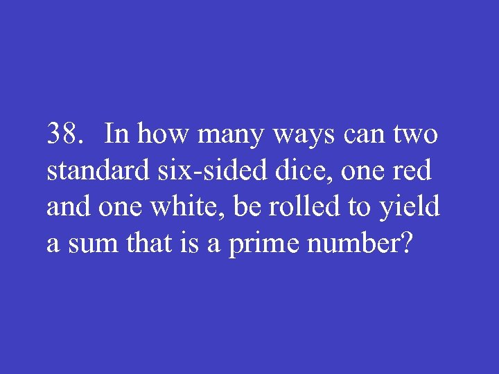 38. In how many ways can two standard six sided dice, one red and