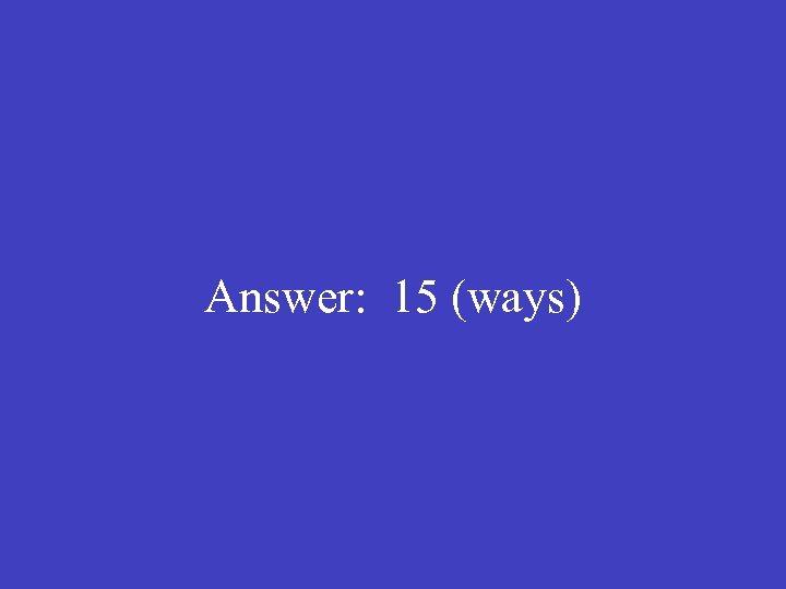 Answer: 15 (ways)