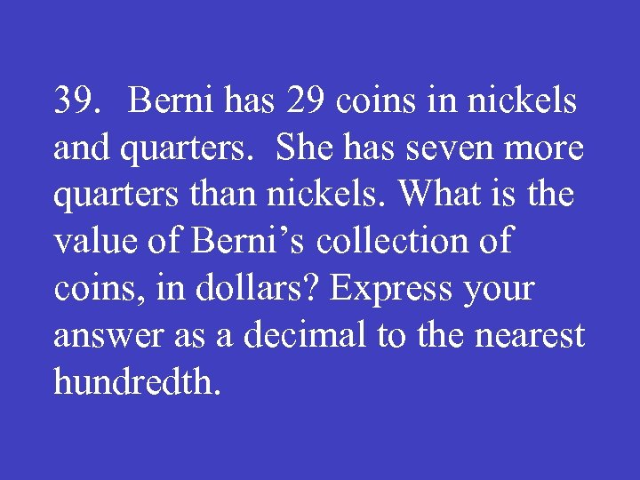 39. Berni has 29 coins in nickels and quarters. She has seven more quarters