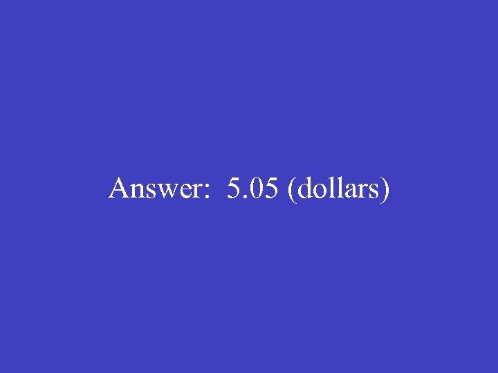 Answer: 5. 05 (dollars)