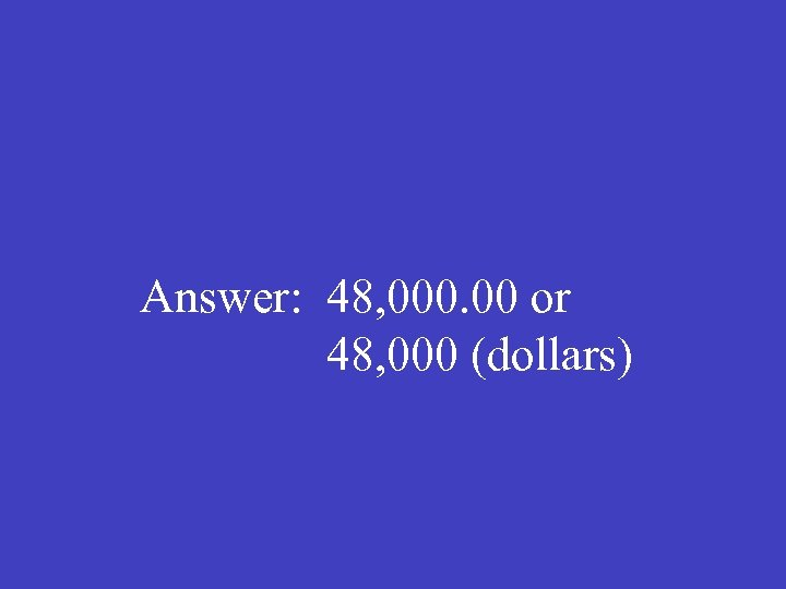 Answer: 48, 000. 00 or 48, 000 (dollars)