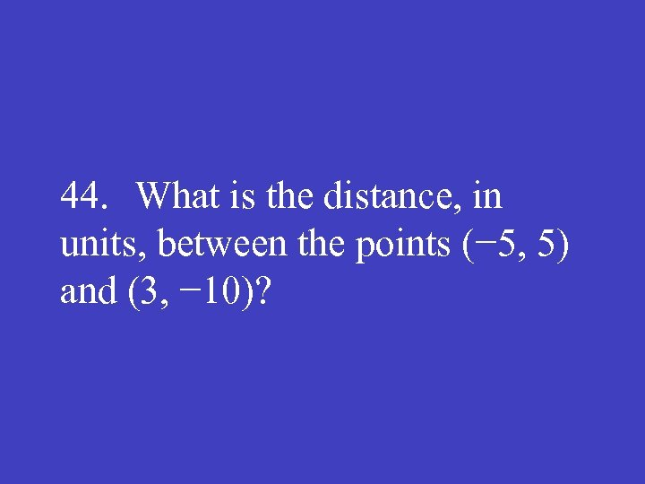 44. What is the distance, in units, between the points (− 5, 5) and