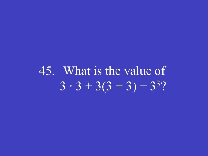 45. What is the value of 3 ∙ 3 + 3(3 + 3) −