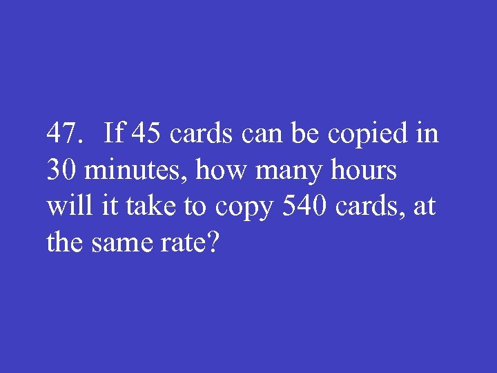47. If 45 cards can be copied in 30 minutes, how many hours will