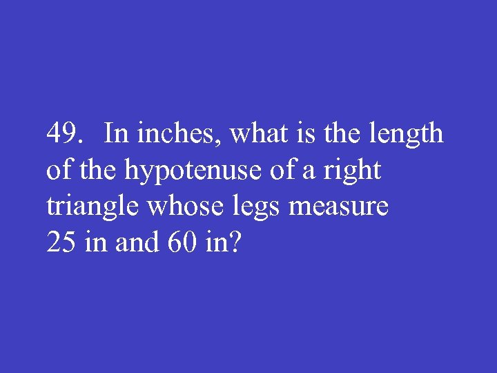 49. In inches, what is the length of the hypotenuse of a right triangle