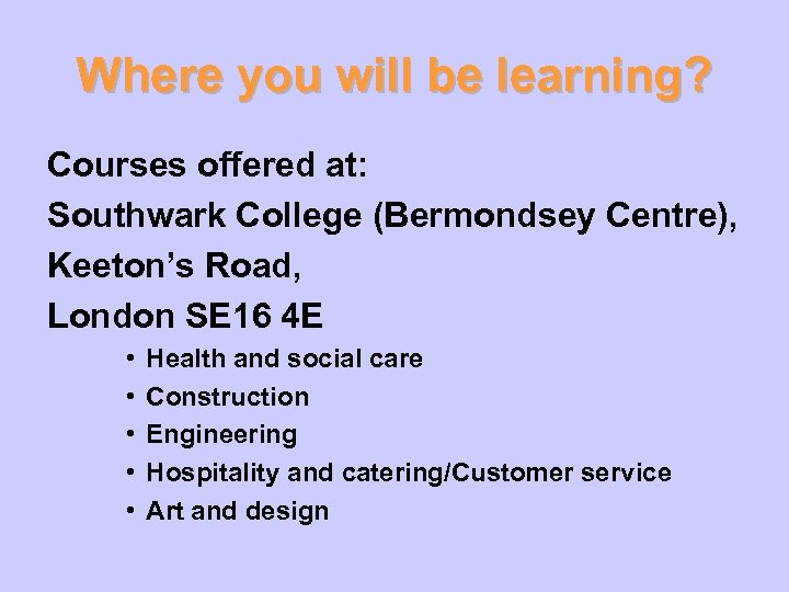 Where you will be learning? Courses offered at: Southwark College (Bermondsey Centre), Keeton's Road,