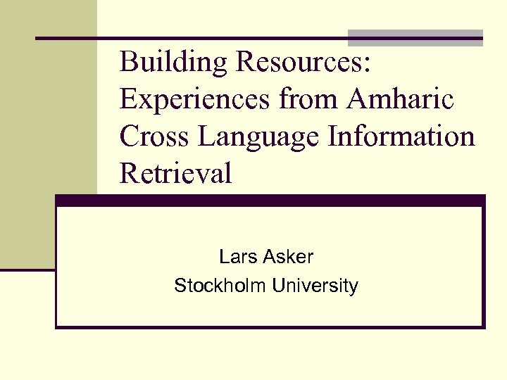 Building Resources: Experiences from Amharic Cross Language Information Retrieval Lars Asker Stockholm University