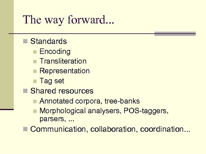 The way forward. . . n Standards n Encoding n Transliteration n Representation n