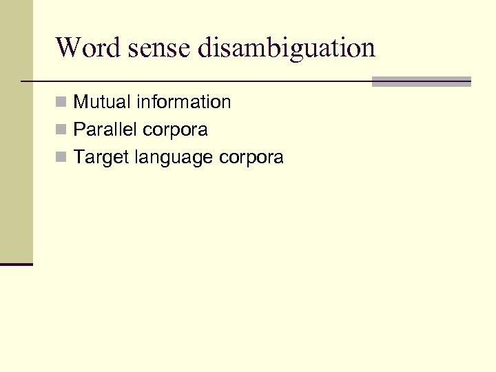 Word sense disambiguation n Mutual information n Parallel corpora n Target language corpora