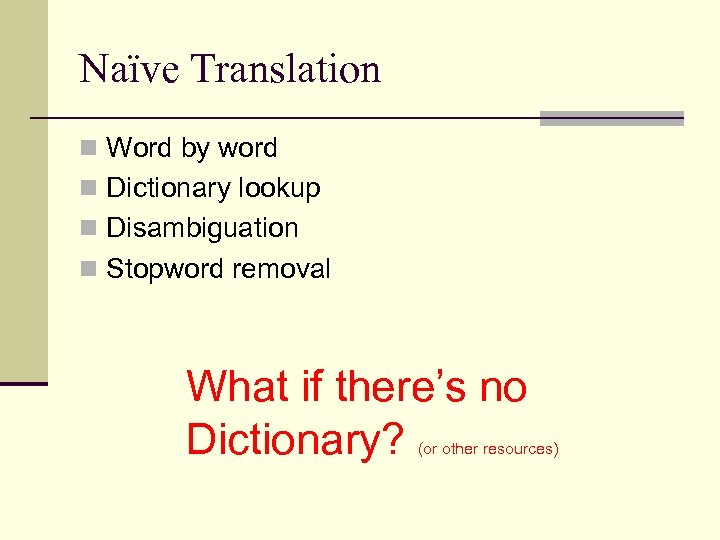 Naïve Translation n Word by word n Dictionary lookup n Disambiguation n Stopword removal