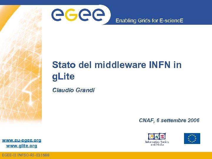 Enabling Grids for E-scienc. E Stato del middleware INFN in g. Lite Claudio Grandi