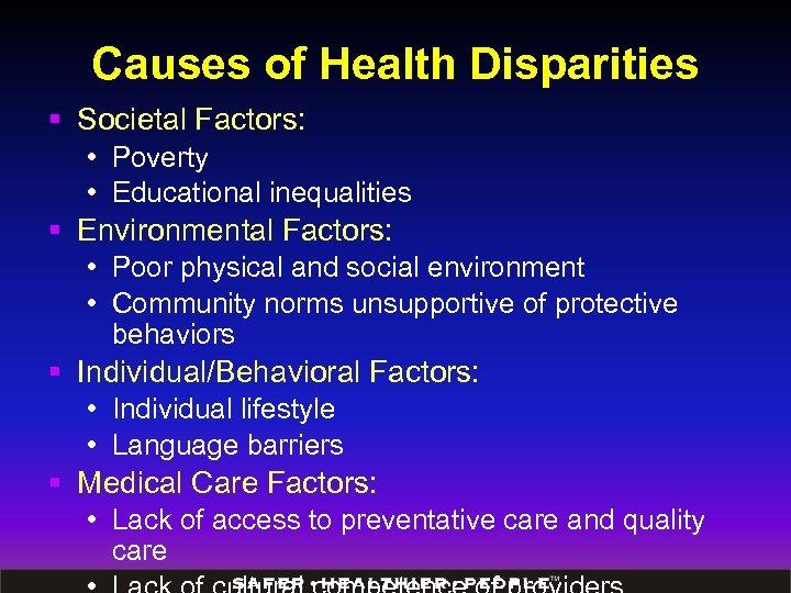Causes of Health Disparities § Societal Factors: • Poverty • Educational inequalities § Environmental